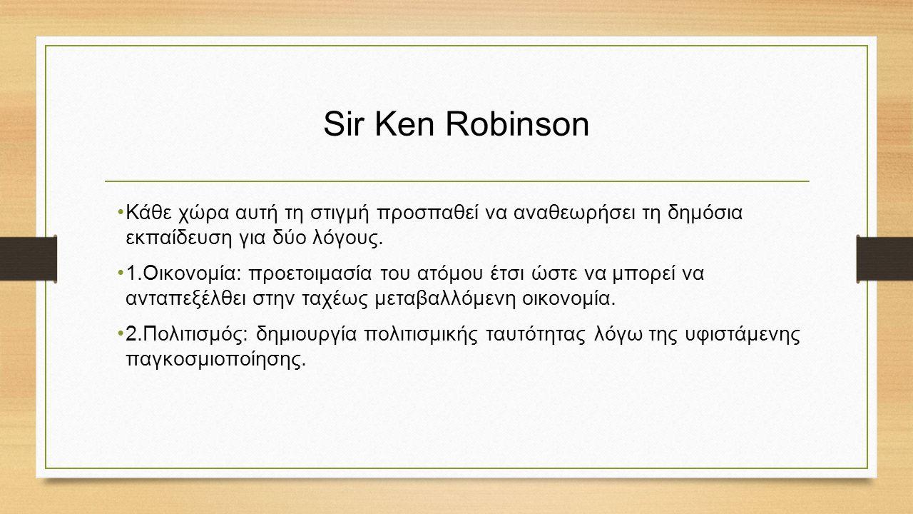 Sir Ken Robinson Κάθε χώρα αυτή τη στιγμή προσπαθεί να αναθεωρήσει τη δημόσια εκπαίδευση για δύο λόγους.
