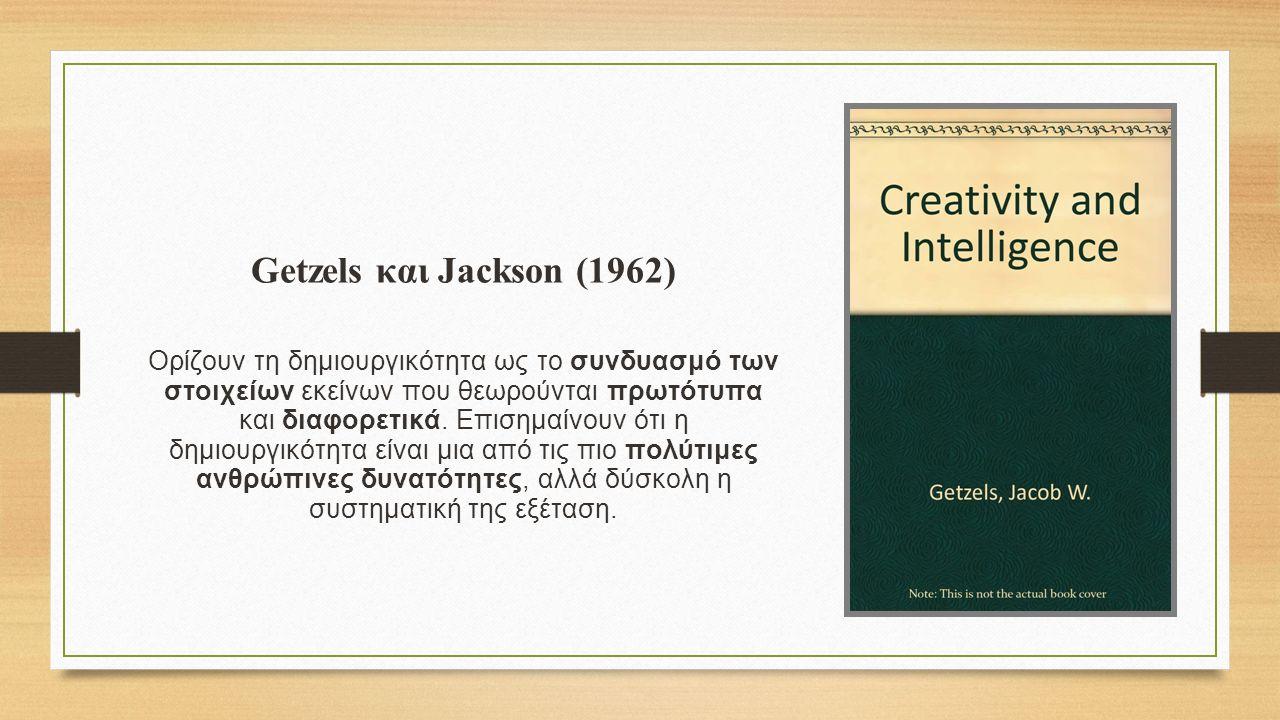 Getzels και Jackson (1962) Oρίζουν τη δημιουργικότητα ως το συνδυασμό των στοιχείων εκείνων που θεωρούνται πρωτότυπα και διαφορετικά.