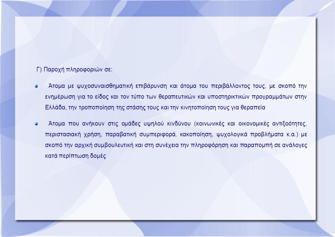 Γ) Παροχή πληροφοριών σε: Άτομα με ψυχοσυναισθηματική επιβάρυνση και άτομα του περιβάλλοντος τους, με σκοπό την ενημέρωση για το είδος και τον τύπο των θεραπευτικών και υποστηρικτικών προγραμμάτων στην Ελλάδα, την τροποποίηση της στάσης τους και την κινητοποίηση τους για θεραπεία Άτομα που ανήκουν στις ομάδες υψηλού κινδύνου (κοινωνικές και οικονομικές αντιξοότητες, περιστασιακή χρήση, παραβατική συμπεριφορά, κακοποίηση, ψυχολογικά προβλήματα κ.α.) με σκοπό την αρχική συμβουλευτική και στη συνέχεια την πληροφόρηση και παραπομπή σε ανάλογες κατά περίπτωση δομές