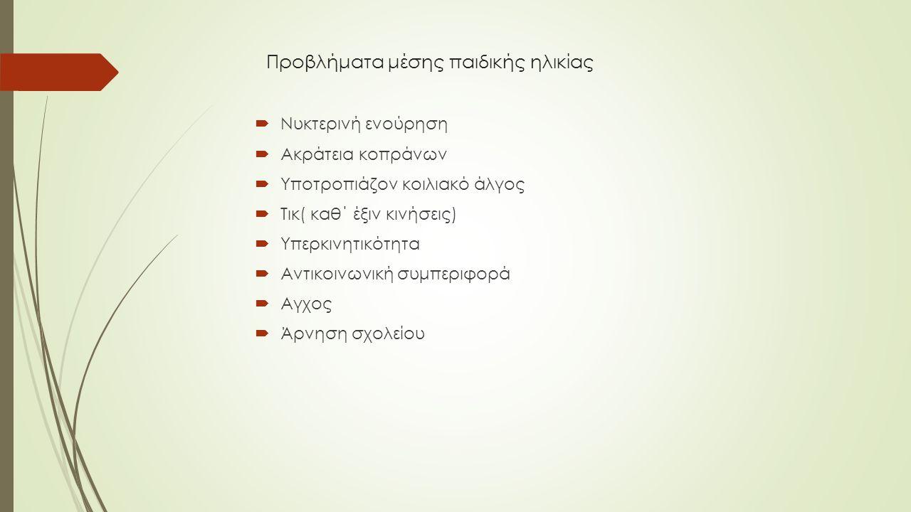 Προβλήματα μέσης παιδικής ηλικίας  Νυκτερινή ενούρηση  Ακράτεια κοπράνων  Υποτροπιάζον κοιλιακό άλγος  Τικ( καθ΄ έξιν κινήσεις)  Υπερκινητικότητα  Αντικοινωνική συμπεριφορά  Αγχος  Άρνηση σχολείου