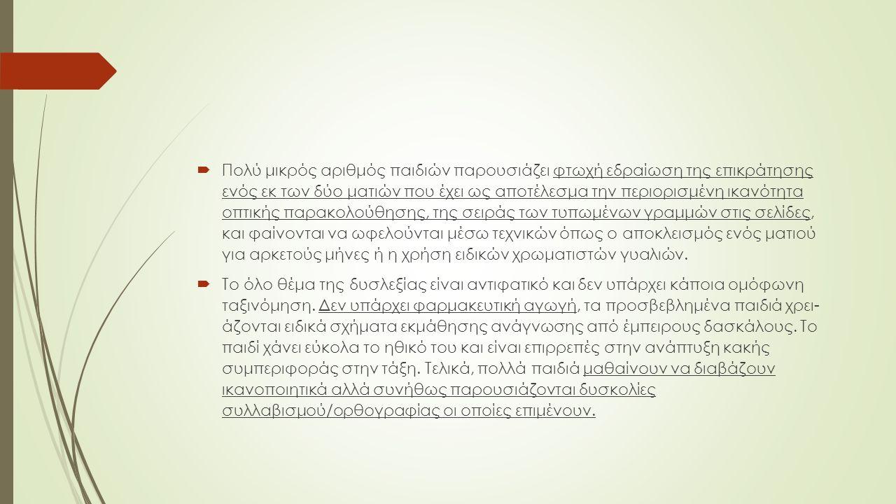  Πολύ μικρός αριθμός παιδιών παρουσιάζει φτωχή εδραίωση της επικράτησης ενός εκ των δύο ματιών που έχει ως αποτέλεσμα την περιορισμένη ικανότητα οπτικής παρακολούθησης, της σειράς των τυπωμένων γραμμών στις σελίδες, και φαίνονται να ωφελούνται μέσω τεχνικών όπως ο αποκλεισμός ενός ματιού για αρκετούς μήνες ή η χρήση ειδικών χρωματιστών γυαλιών.