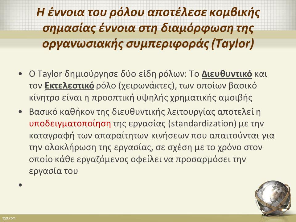 Η έννοια του ρόλου αποτέλεσε κομβικής σημασίας έννοια στη διαμόρφωση της οργανωσιακής συμπεριφοράς (Taylor) Ο Taylor δημιούργησε δύο είδη ρόλων: Το Διευθυντικό και τον Εκτελεστικό ρόλο (χειρωνάκτες), των οποίων βασικό κίνητρο είναι η προοπτική υψηλής χρηματικής αμοιβής Βασικό καθήκον της διευθυντικής λειτουργίας αποτελεί η υποδειγματοποίηση της εργασίας (standardization) με την καταγραφή των απαραίτητων κινήσεων που απαιτούνται για την ολοκλήρωση της εργασίας, σε σχέση με το χρόνο στον οποίο κάθε εργαζόμενος οφείλει να προσαρμόσει την εργασία του