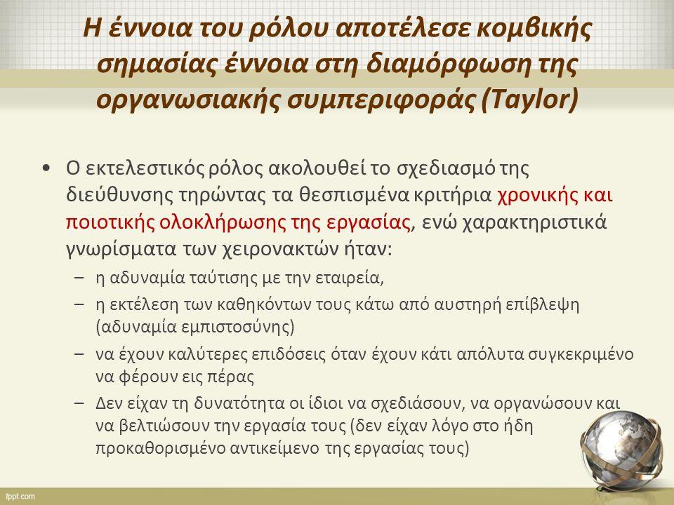 Η έννοια του ρόλου αποτέλεσε κομβικής σημασίας έννοια στη διαμόρφωση της οργανωσιακής συμπεριφοράς (Taylor) Ο εκτελεστικός ρόλος ακολουθεί το σχεδιασμό της διεύθυνσης τηρώντας τα θεσπισμένα κριτήρια χρονικής και ποιοτικής ολοκλήρωσης της εργασίας, ενώ χαρακτηριστικά γνωρίσματα των χειρονακτών ήταν: –η αδυναμία ταύτισης με την εταιρεία, –η εκτέλεση των καθηκόντων τους κάτω από αυστηρή επίβλεψη (αδυναμία εμπιστοσύνης) –να έχουν καλύτερες επιδόσεις όταν έχουν κάτι απόλυτα συγκεκριμένο να φέρουν εις πέρας –Δεν είχαν τη δυνατότητα οι ίδιοι να σχεδιάσουν, να οργανώσουν και να βελτιώσουν την εργασία τους (δεν είχαν λόγο στο ήδη προκαθορισμένο αντικείμενο της εργασίας τους)
