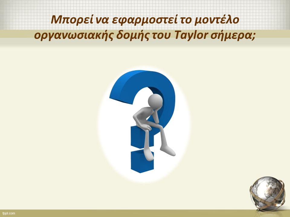 Μπορεί να εφαρμοστεί το μοντέλο οργανωσιακής δομής του Taylor σήμερα;