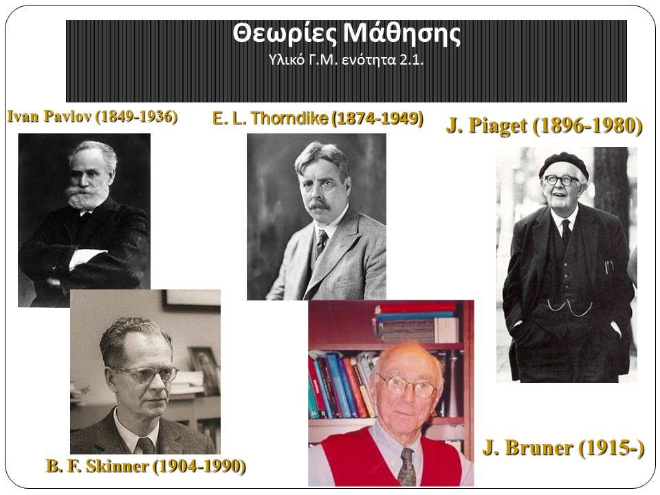 Θεωρίες Μάθησης Υλικό Γ.Μ. ενότητα 2.1. E. L. Thorndike (1874-1949) B.