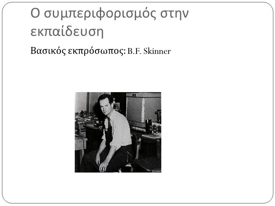 Ο συμπεριφορισμός στην εκπαίδευση Βασικός εκπρόσωπος : B.F. Skinner