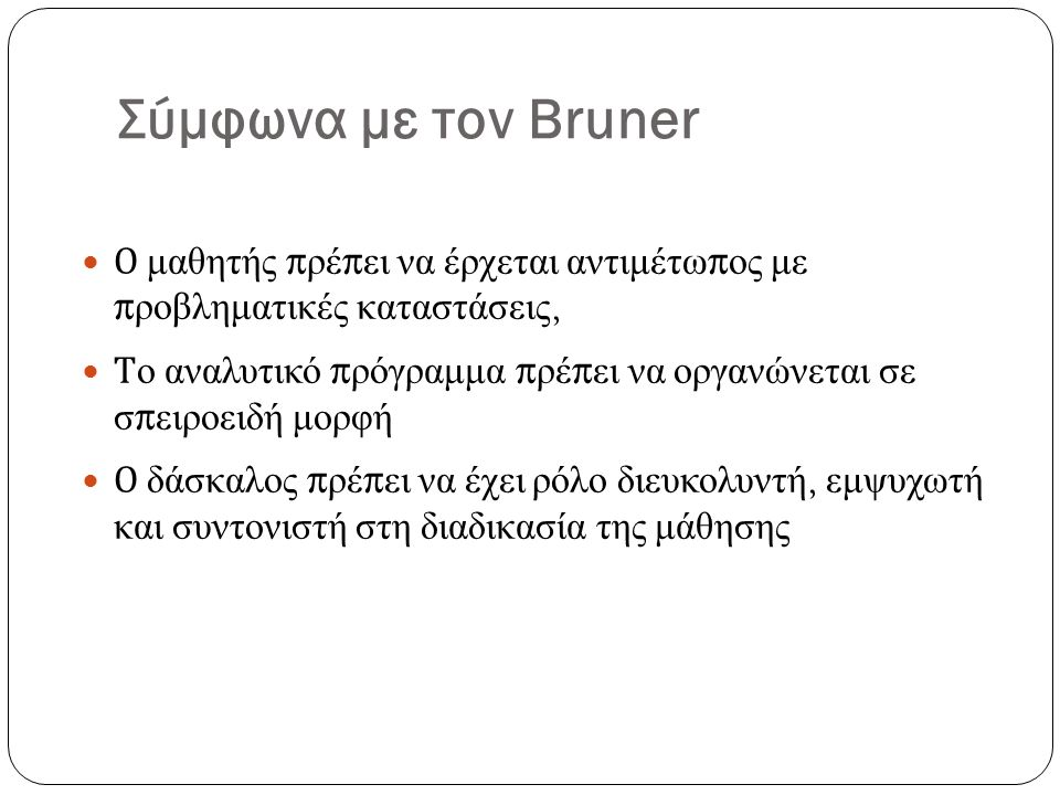 Σύμφωνα με τον Bruner Ο μαθητής πρέπει να έρχεται αντιμέτωπος με προβληματικές καταστάσεις, Το αναλυτικό πρόγραμμα πρέπει να οργανώνεται σε σπειροειδή μορφή Ο δάσκαλος πρέπει να έχει ρόλο διευκολυντή, εμψυχωτή και συντονιστή στη διαδικασία της μάθησης