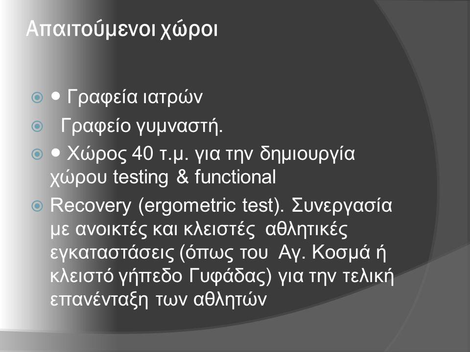 Απαιτούμενοι χώροι  ● Γραφεία ιατρών  Γραφείο γυμναστή.  ● Χώρος 40 τ.μ. για την δημιουργία χώρου testing & functional  Recovery (ergometric test)