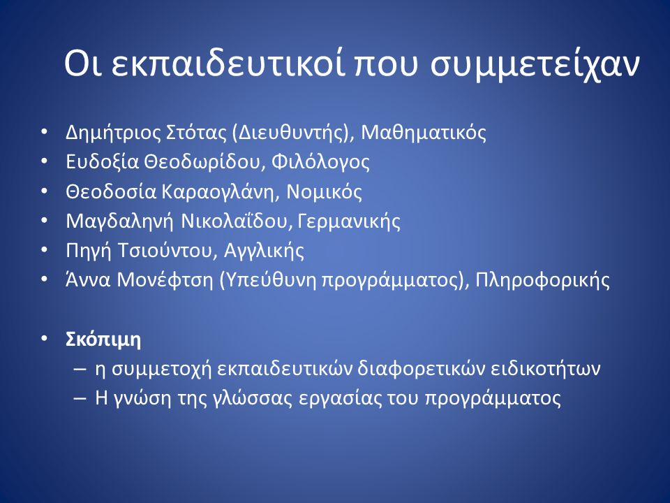 Οι εκπαιδευτικοί που συμμετείχαν Δημήτριος Στότας (Διευθυντής), Μαθηματικός Ευδοξία Θεοδωρίδου, Φιλόλογος Θεοδοσία Καραογλάνη, Νομικός Μαγδαληνή Νικολ