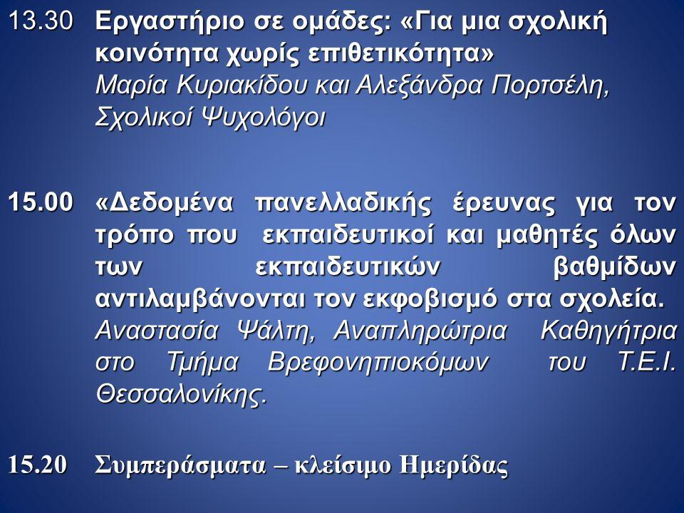 13.30 Εργαστήριο σε ομάδες: «Για μια σχολική κοινότητα χωρίς επιθετικότητα» Μαρία Κυριακίδου και Αλεξάνδρα Πορτσέλη, Σχολικοί Ψυχολόγοι 15.00 «Δεδομέν