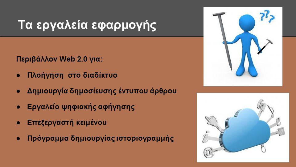 Τα εργαλεία εφαρμογής Περιβάλλον Web 2.0 για: ●Πλοήγηση στο διαδίκτυο ●Δημιουργία δημοσίευσης έντυπου άρθρου ●Εργαλείο ψηφιακής αφήγησης ●Επεξεργαστή