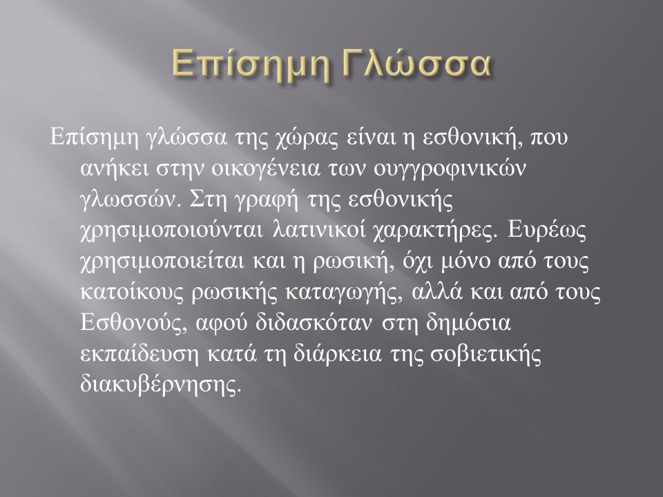 Επίσημη γλώσσα της χώρας είναι η εσθονική, που ανήκει στην οικογένεια των ουγγροφινικών γλωσσών.