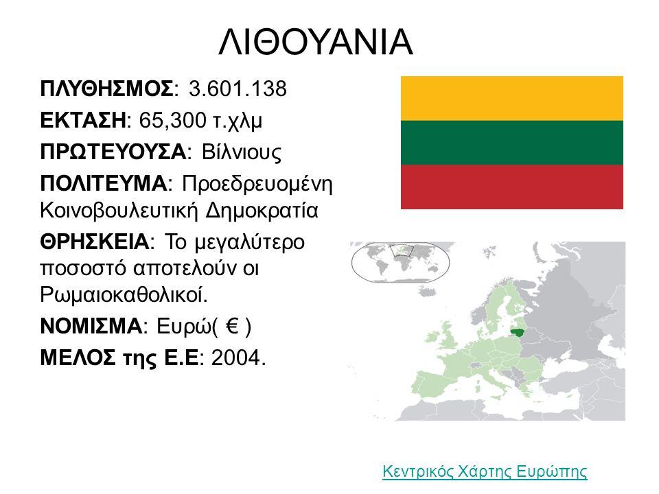 ΛΙΘΟΥΑΝΙΑ ΠΛΥΘΗΣΜΟΣ: 3.601.138 ΕΚΤΑΣΗ: 65,300 τ.χλμ ΠΡΩΤΕΥΟΥΣΑ: Βίλνιους ΠΟΛΙΤΕΥΜΑ: Προεδρευομένη Κοινοβουλευτική Δημοκρατία ΘΡΗΣΚΕΙΑ: Το μεγαλύτερο ποσοστό αποτελούν οι Ρωμαιοκαθολικοί.