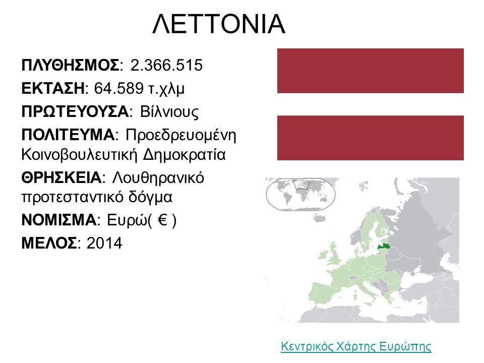 ΛΕΤΤΟΝΙΑ ΠΛΥΘΗΣΜΟΣ: 2.366.515 ΕΚΤΑΣΗ: 64.589 τ.χλμ ΠΡΩΤΕΥΟΥΣΑ: Βίλνιους ΠΟΛΙΤΕΥΜΑ: Προεδρευομένη Κοινοβουλευτική Δημοκρατία ΘΡΗΣΚΕΙΑ: Λουθηρανικό προτεσταντικό δόγμα ΝΟΜΙΣΜΑ: Ευρώ( € ) ΜΕΛΟΣ: 2014 Κεντρικός Χάρτης Ευρώπης