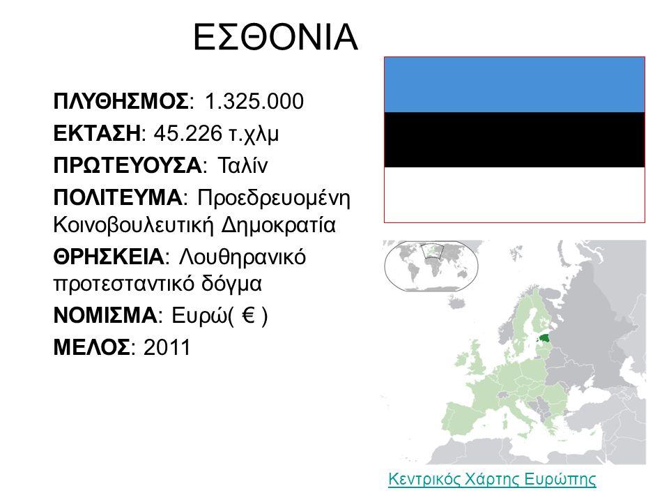 ΕΣΘΟΝΙΑ ΠΛΥΘΗΣΜΟΣ: 1.325.000 ΕΚΤΑΣΗ: 45.226 τ.χλμ ΠΡΩΤΕΥΟΥΣΑ: Ταλίν ΠΟΛΙΤΕΥΜΑ: Προεδρευομένη Κοινοβουλευτική Δημοκρατία ΘΡΗΣΚΕΙΑ: Λουθηρανικό προτεσταντικό δόγμα ΝΟΜΙΣΜΑ: Ευρώ( € ) ΜΕΛΟΣ: 2011 Κεντρικός Χάρτης Ευρώπης