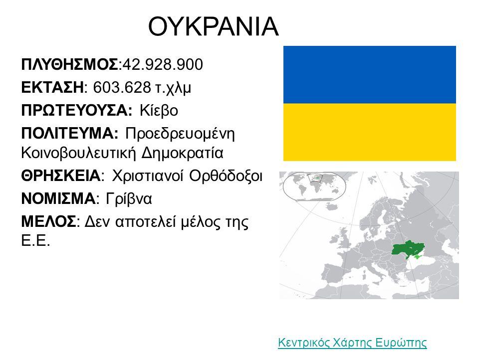 ΟΥΚΡΑΝΙΑ ΠΛΥΘΗΣΜΟΣ:42.928.900 ΕΚΤΑΣΗ: 603.628 τ.χλμ ΠΡΩΤΕΥΟΥΣΑ: Κίεβο ΠΟΛΙΤΕΥΜΑ: Προεδρευομένη Κοινοβουλευτική Δημοκρατία ΘΡΗΣΚΕΙΑ: Χριστιανοί Ορθόδοξοι ΝΟΜΙΣΜΑ: Γρίβνα ΜΕΛΟΣ: Δεν αποτελεί μέλος της Ε.Ε.