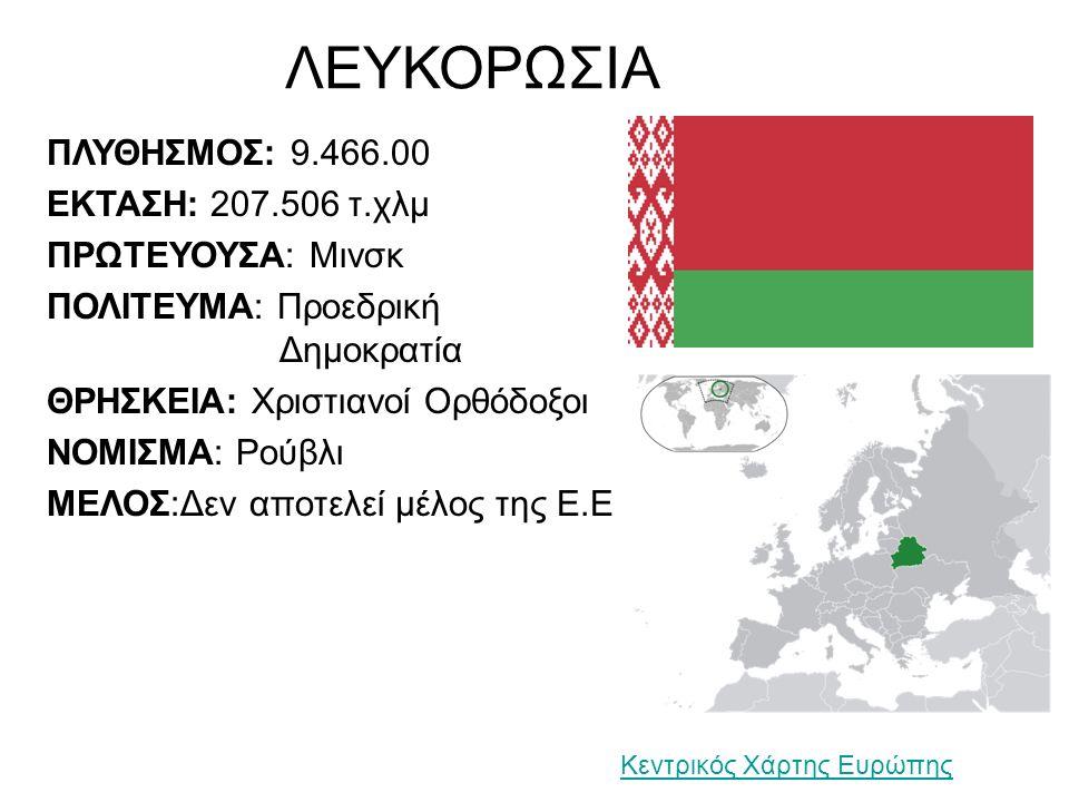 ΛΕΥΚΟΡΩΣΙΑ ΠΛΥΘΗΣΜΟΣ: 9.466.00 ΕΚΤΑΣΗ: 207.506 τ.χλμ ΠΡΩΤΕΥΟΥΣΑ: Μινσκ ΠΟΛΙΤΕΥΜΑ: Προεδρική Δημοκρατία ΘΡΗΣΚΕΙΑ: Χριστιανοί Ορθόδοξοι ΝΟΜΙΣΜΑ: Ρούβλι ΜΕΛΟΣ:Δεν αποτελεί μέλος της Ε.Ε Κεντρικός Χάρτης Ευρώπης