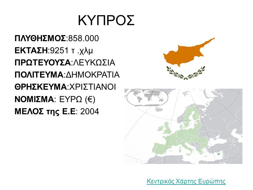 ΚΥΠΡΟΣ ΠΛΥΘΗΣΜΟΣ:858.000 ΕΚΤΑΣΗ:9251 τ.χλμ ΠΡΩΤΕΥΟΥΣΑ:ΛΕΥΚΩΣΙΑ ΠΟΛΙΤΕΥΜΑ:ΔΗΜΟΚΡΑΤΙΑ ΘΡΗΣΚΕΥΜΑ:ΧΡΙΣΤΙΑΝΟΙ ΝΟΜΙΣΜΑ: ΕΥΡΩ (€) ΜΕΛΟΣ της Ε.Ε: 2004 Κεντρικός Χάρτης Ευρώπης