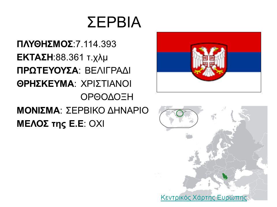ΣΕΡΒΙΑ ΠΛΥΘΗΣΜΟΣ:7.114.393 ΕΚΤΑΣΗ:88.361 τ.χλμ ΠΡΩΤΕΥΟΥΣΑ: ΒΕΛΙΓΡΑΔΙ ΘΡΗΣΚΕΥΜΑ: ΧΡΙΣΤΙΑΝΟΙ ΟΡΘΟΔΟΞΗ ΜΟΝΙΣΜΑ: ΣΕΡΒΙΚΟ ΔΗΝΑΡΙΟ ΜΕΛΟΣ της Ε.Ε: ΟΧΙ Κεντρικός Χάρτης Ευρώπης