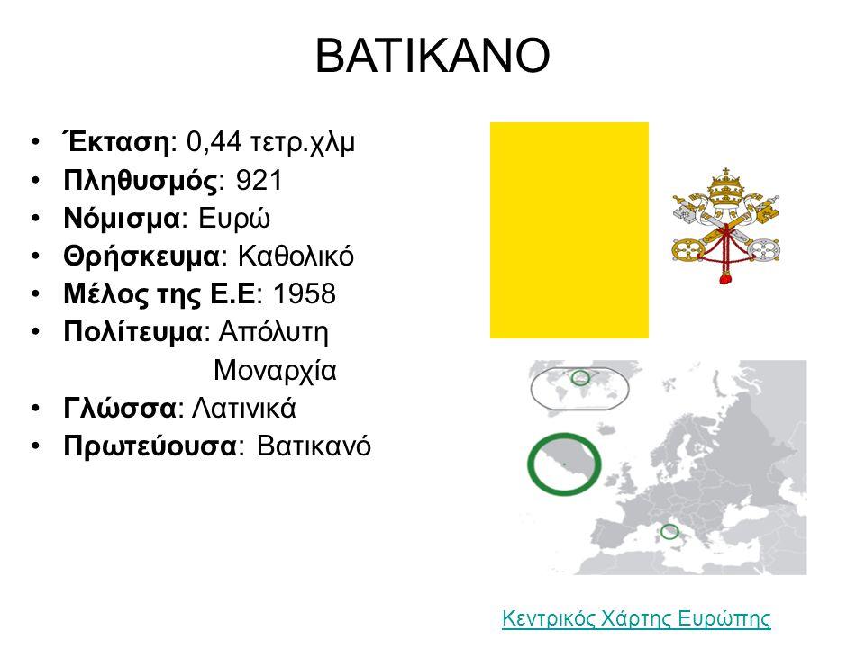 ΒΑΤΙΚΑΝΟ Έκταση: 0,44 τετρ.χλμ Πληθυσμός: 921 Νόμισμα: Ευρώ Θρήσκευμα: Καθολικό Μέλος της Ε.Ε: 1958 Πολίτευμα: Απόλυτη Μοναρχία Γλώσσα: Λατινικά Πρωτεύουσα: Βατικανό Κεντρικός Χάρτης Ευρώπης