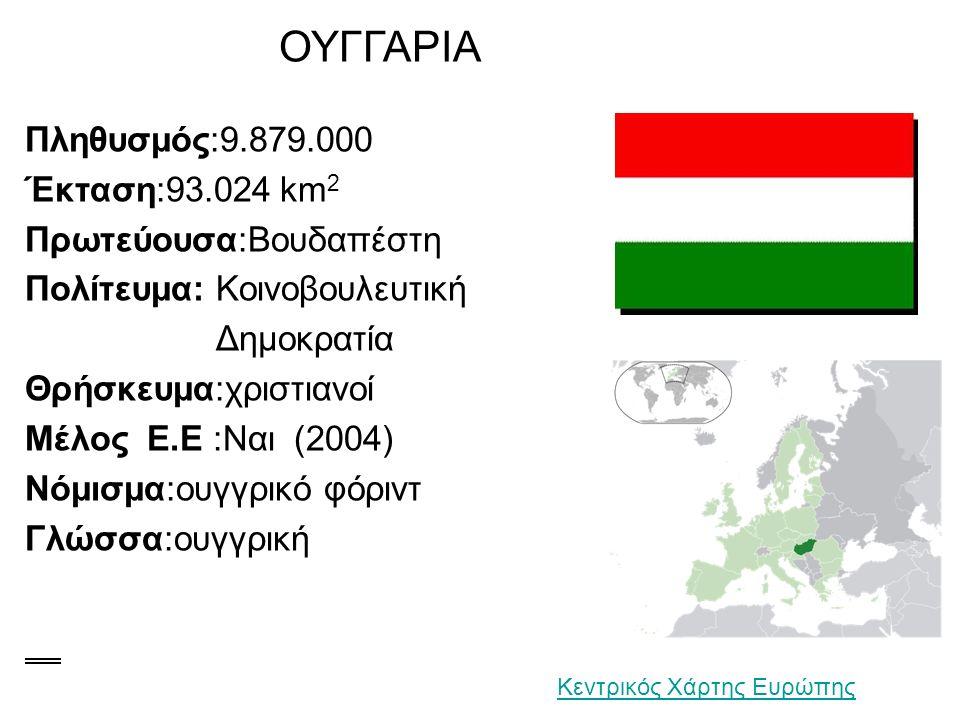 ΟΥΓΓΑΡΙΑ Πληθυσμός:9.879.000 Έκταση:93.024 km 2 Πρωτεύουσα:Βουδαπέστη Πολίτευμα: Κοινοβουλευτική Δημοκρατία Θρήσκευμα:χριστιανοί Μέλος Ε.Ε :Nαι (2004) Νόμισμα:ουγγρικό φόριντ Γλώσσα:ουγγρική Κεντρικός Χάρτης Ευρώπης