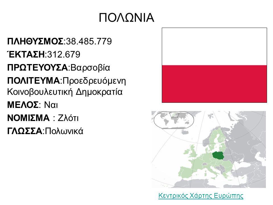ΠΟΛΩΝΙΑ ΠΛΗΘΥΣΜΟΣ:38.485.779 ΈΚΤΑΣΗ:312.679 ΠΡΩΤΕΥΟΥΣΑ:Βαρσοβία ΠΟΛΙΤΕΥΜΑ:Προεδρευόμενη Κοινοβουλευτική Δημοκρατία ΜΕΛΟΣ: Ναι ΝΟΜΙΣΜΑ : Ζλότι ΓΛΩΣΣΑ:Πολωνικά Κεντρικός Χάρτης Ευρώπης