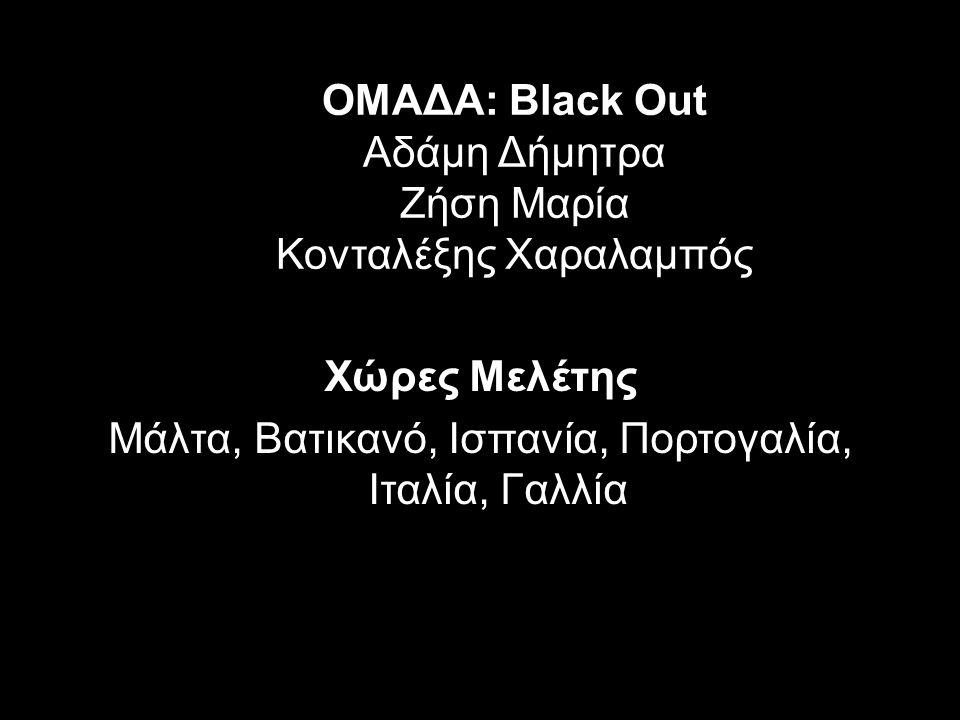 ΟΜΑΔΑ: Black Out Αδάμη Δήμητρα Ζήση Μαρία Κονταλέξης Χαραλαμπός Χώρες Μελέτης Μάλτα, Βατικανό, Ισπανία, Πορτογαλία, Ιταλία, Γαλλία