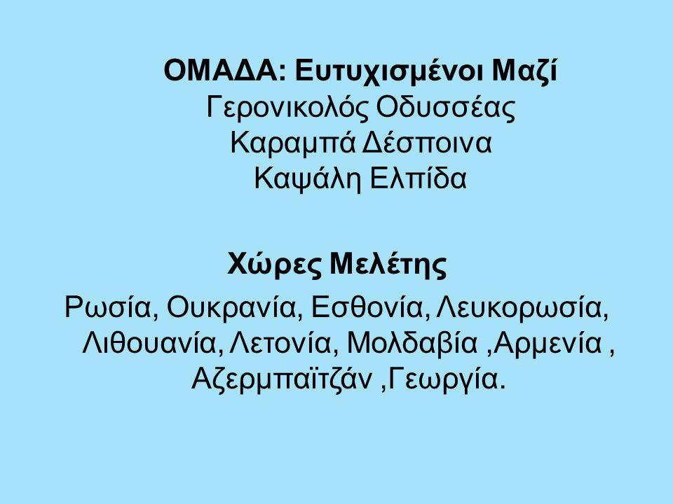 ΟΜΑΔΑ: Ευτυχισμένοι Μαζί Γερονικολός Οδυσσέας Καραμπά Δέσποινα Καψάλη Ελπίδα Χώρες Μελέτης Ρωσία, Ουκρανία, Εσθονία, Λευκορωσία, Λιθουανία, Λετονία, Μολδαβία,Αρμενία, Αζερμπαϊτζάν,Γεωργία.