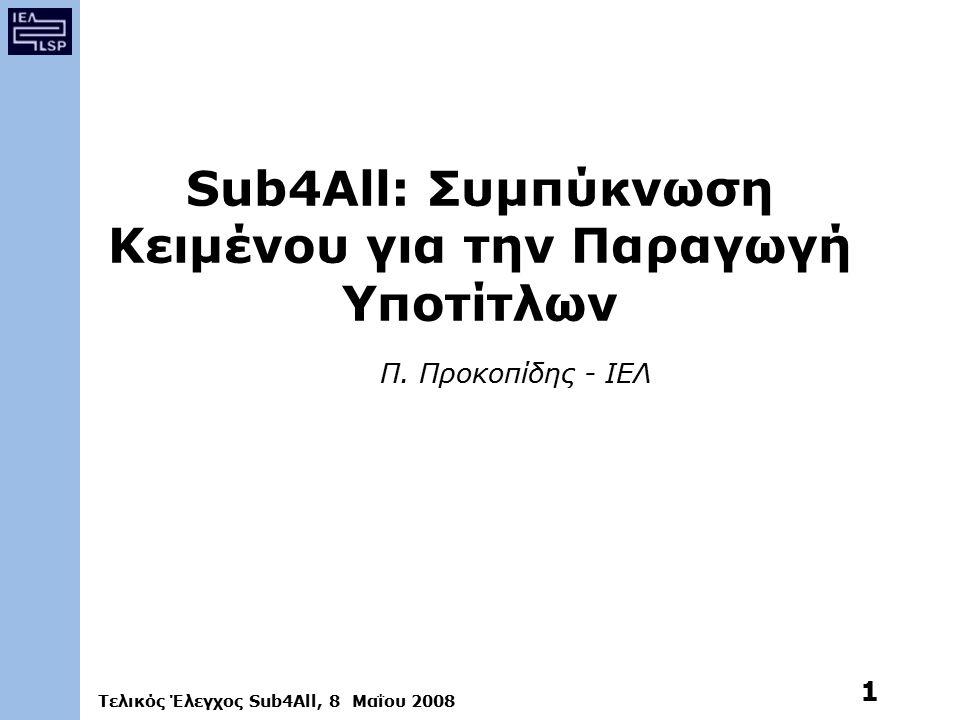 Τελικός Έλεγχος Sub4All, 8 Μαΐου 2008 1 Sub4All: Συμπύκνωση Κειμένου για την Παραγωγή Υποτίτλων Π.