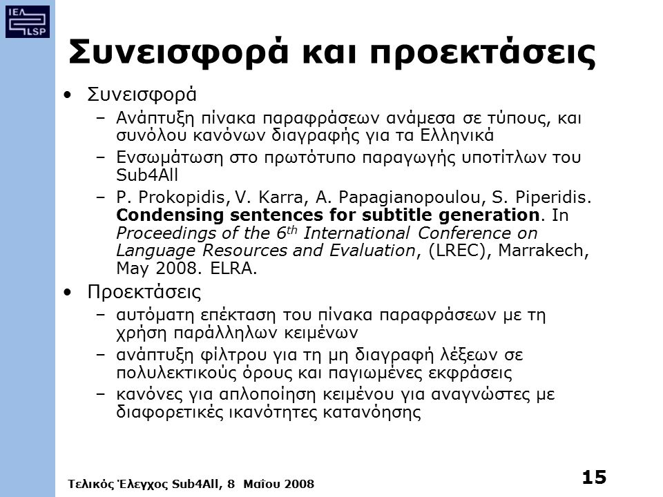 Τελικός Έλεγχος Sub4All, 8 Μαΐου 2008 15 Συνεισφορά και προεκτάσεις Συνεισφορά –Ανάπτυξη πίνακα παραφράσεων ανάμεσα σε τύπους, και συνόλου κανόνων διαγραφής για τα Ελληνικά –Ενσωμάτωση στο πρωτότυπο παραγωγής υποτίτλων του Sub4All –P.