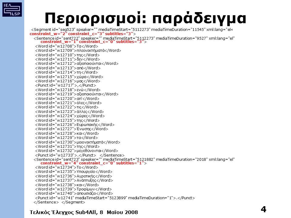 Τελικός Έλεγχος Sub4All, 8 Μαΐου 2008 4 Περιορισμοί: παράδειγμα <Segment id= seg523 speaker= mediaTimeStart= 5112273 mediaTimeDuration= 11545 xml:lang= el« constraint_w= 2 constraint_c= 3 subtitles= 3 > Τα πλεονεκτήματά της δεν αξιοποιούνται από τη χώρα μας, ενώ αξιοποιούνται απ όλες τις άλλες χώρες της Ευρωπακής Ένωσης και τα μειονεκτήματά της μεγεθύνονται.