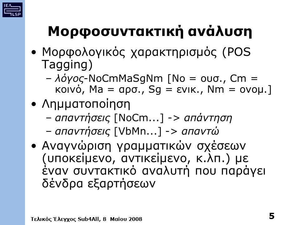 Τελικός Έλεγχος Sub4All, 8 Μαΐου 2008 5 Μορφοσυντακτική ανάλυση Μορφολογικός χαρακτηρισμός (POS Tagging) –λόγος-NoCmMaSgNm [No = ουσ., Cm = κοινό, Ma = αρσ., Sg = ενικ., Nm = ονομ.] Λημματοποίηση –απαντήσεις [NoCm...] -> απάντηση –απαντήσεις [VbMn...] -> απαντώ Αναγνώριση γραμματικών σχέσεων (υποκείμενο, αντικείμενο, κ.λπ.) με έναν συντακτικό αναλυτή που παράγει δένδρα εξαρτήσεων