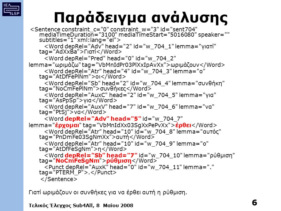 Τελικός Έλεγχος Sub4All, 8 Μαΐου 2008 6 Παράδειγμα ανάλυσης Γιατί <Word depRel= Pred head= 0 id= w_704_2 lemma= ωριμάζω tag= VbMnIdPr03PlXxIpAvXx >ωριμάζουν οι συνθήκες για να <Word depRel= Adv head= 5 id= w_704_7 lemma= έρχομαι tag= VbMnIdXx03SgXxPePvXx >έρθει αυτή η ρύθμιση.
