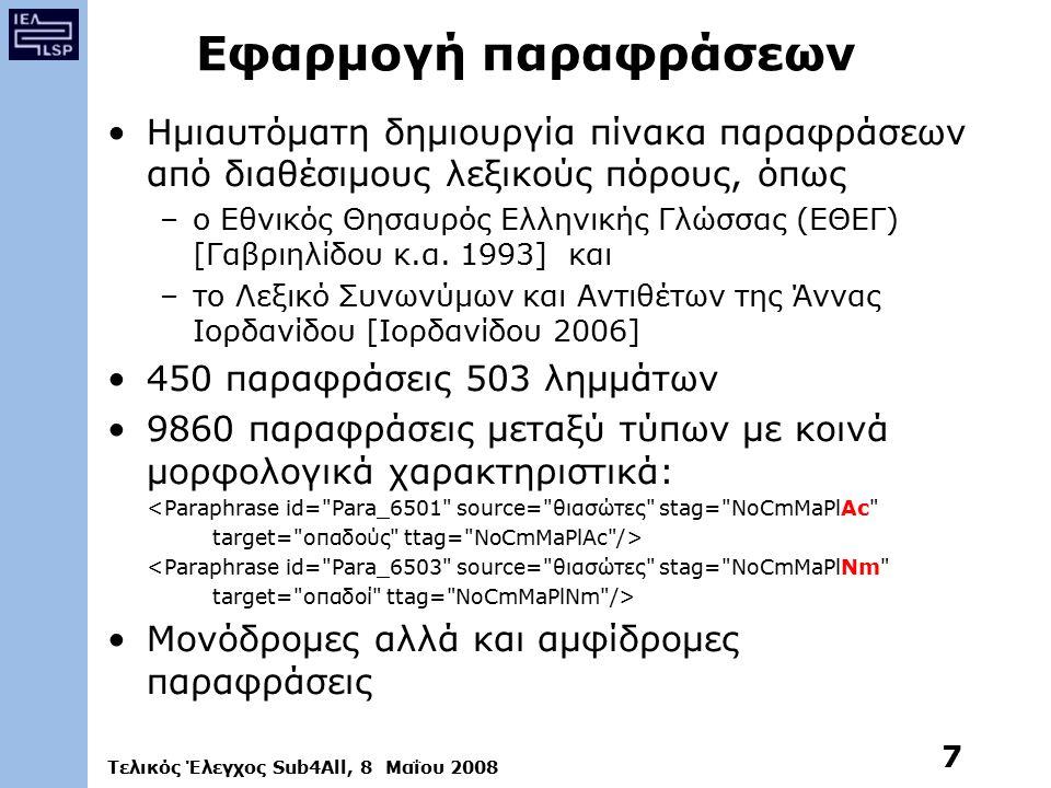 Τελικός Έλεγχος Sub4All, 8 Μαΐου 2008 7 Εφαρμογή παραφράσεων Ημιαυτόματη δημιουργία πίνακα παραφράσεων από διαθέσιμους λεξικούς πόρους, όπως –ο Εθνικός Θησαυρός Ελληνικής Γλώσσας (ΕΘΕΓ) [Γαβριηλίδου κ.α.