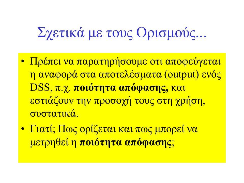 Σχετικά με τους Ορισμούς... Πρέπει να παρατηρήσουμε οτι αποφεύγεται η αναφορά στα αποτελέσματα (output) ενός DSS, π.χ. ποιότητα απόφασης, και εστιάζου