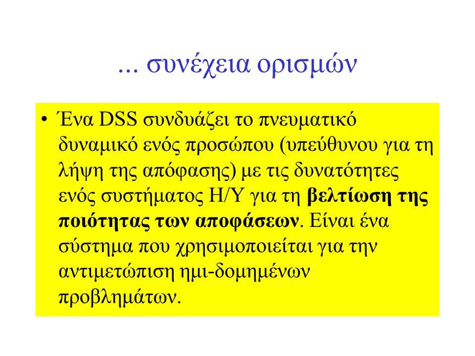 ... συνέχεια ορισμών Ένα DSS συνδυάζει το πνευματικό δυναμικό ενός προσώπου (υπεύθυνου για τη λήψη της απόφασης) με τις δυνατότητες ενός συστήματος Η/