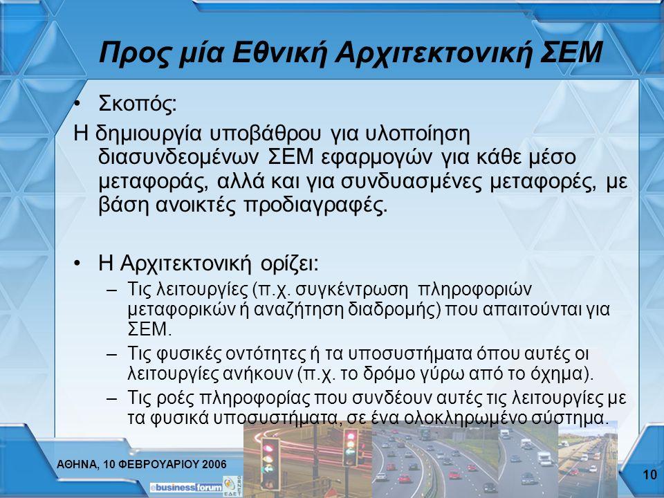 ΑΘΗΝΑ, 10 ΦΕΒΡΟΥΑΡΙΟΥ 2006 10 Προς μία Εθνική Αρχιτεκτονική ΣΕΜ Σκοπός: Η δημιουργία υποβάθρου για υλοποίηση διασυνδεομένων ΣΕΜ εφαρμογών για κάθε μέσο μεταφοράς, αλλά και για συνδυασμένες μεταφορές, με βάση ανοικτές προδιαγραφές.