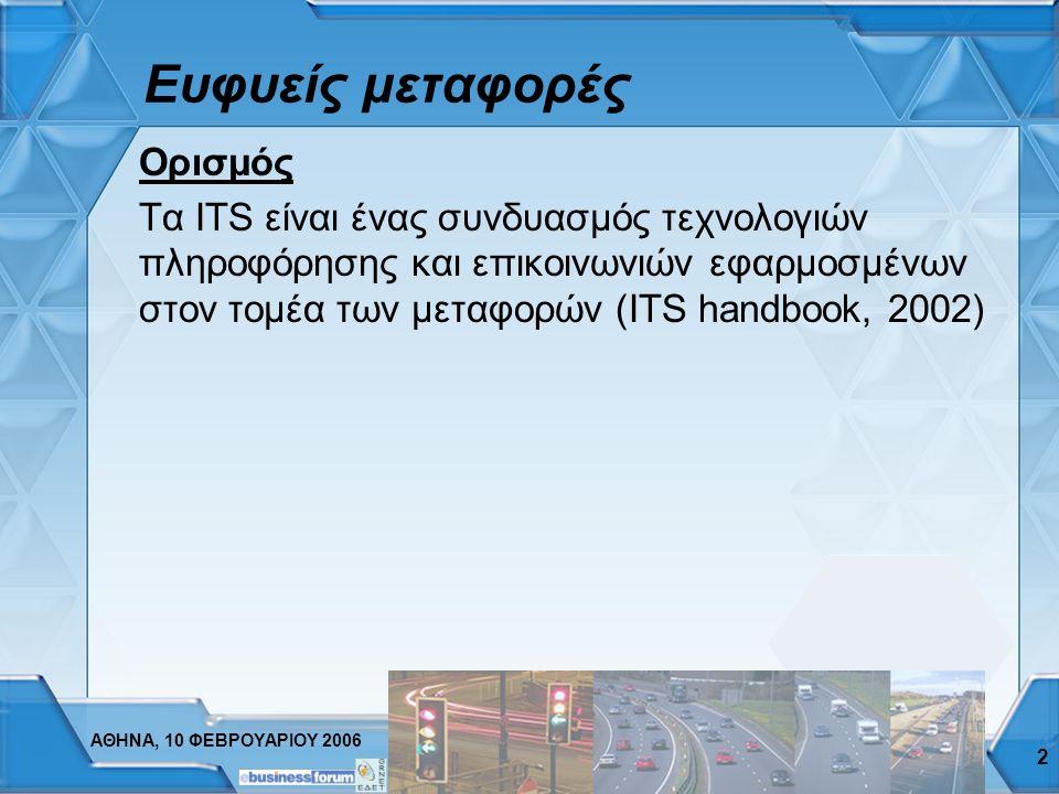 ΑΘΗΝΑ, 10 ΦΕΒΡΟΥΑΡΙΟΥ 2006 2 Ευφυείς μεταφορές Ορισμός Τα ITS είναι ένας συνδυασμός τεχνολογιών πληροφόρησης και επικοινωνιών εφαρμοσμένων στον τομέα των μεταφορών (ITS handbook, 2002)