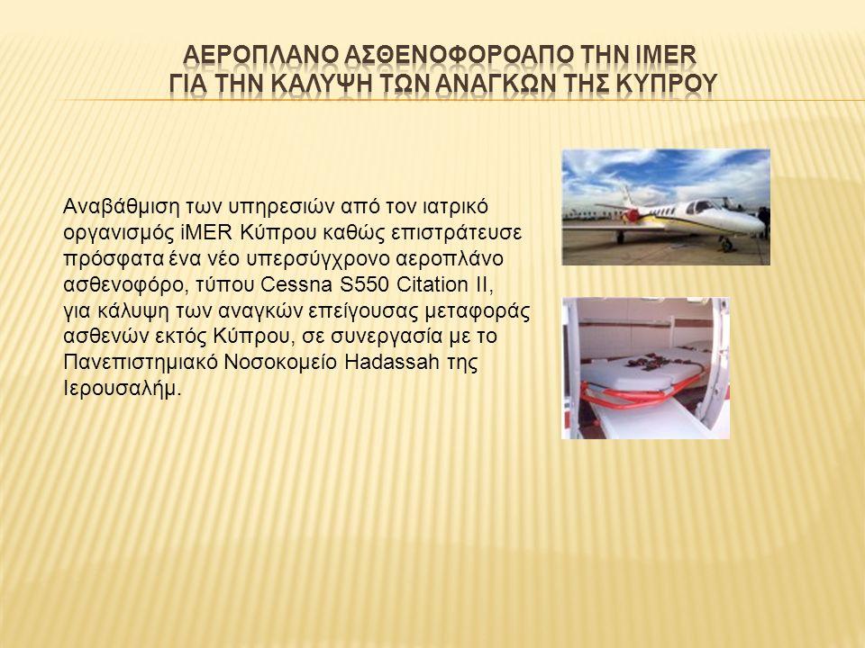 Αναβάθμιση των υπηρεσιών από τον ιατρικό οργανισμός iMER Κύπρου καθώς επιστράτευσε πρόσφατα ένα νέο υπερσύγχρονο αεροπλάνο ασθενοφόρο, τύπου Cessna S550 Citation II, για κάλυψη των αναγκών επείγουσας μεταφοράς ασθενών εκτός Κύπρου, σε συνεργασία με το Πανεπιστημιακό Νοσοκομείο Hadassah της Ιερουσαλήμ.