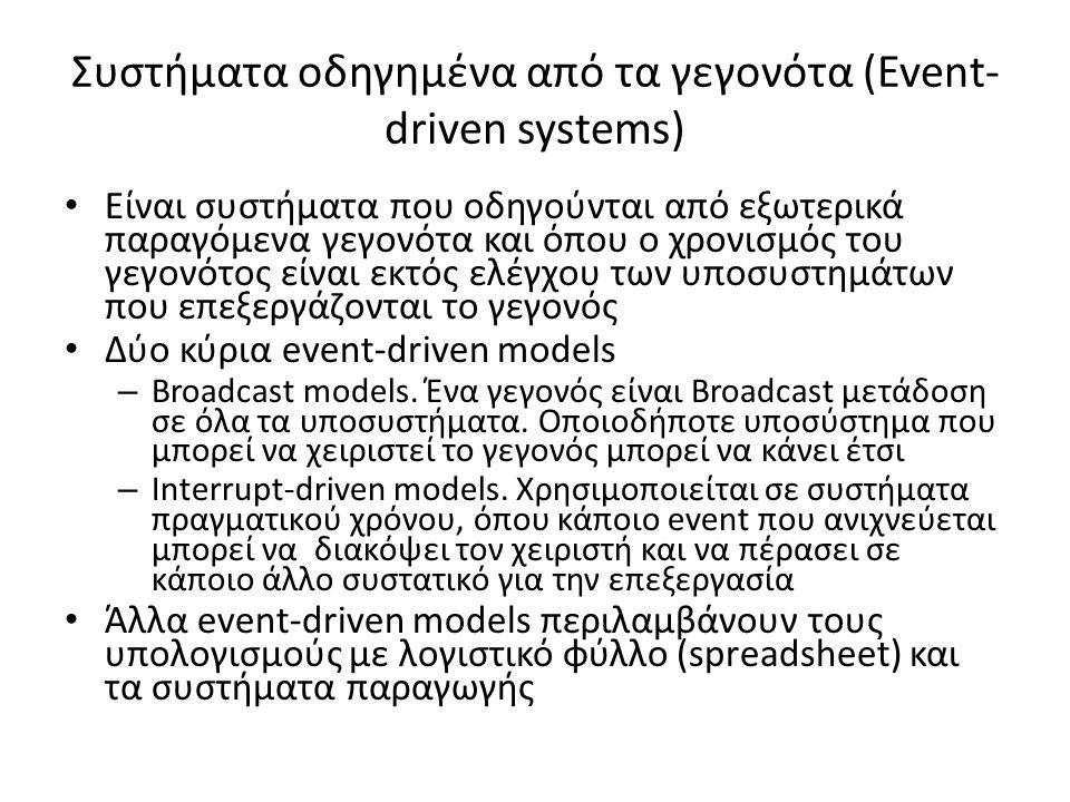 Συστήματα οδηγημένα από τα γεγονότα (Event- driven systems) Είναι συστήματα που οδηγούνται από εξωτερικά παραγόμενα γεγονότα και όπου ο χρονισμός του γεγονότος είναι εκτός ελέγχου των υποσυστημάτων που επεξεργάζονται το γεγονός Δύο κύρια event-driven models – Broadcast models.