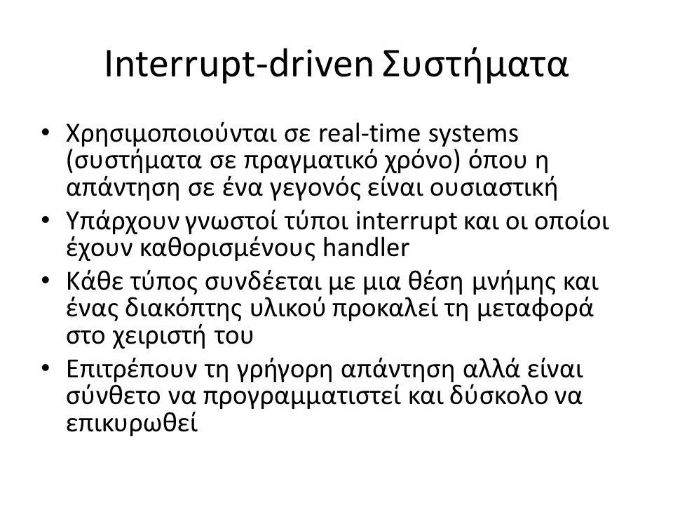 Interrupt-driven Συστήματα Χρησιμοποιούνται σε real-time systems (συστήματα σε πραγματικό χρόνο) όπου η απάντηση σε ένα γεγονός είναι ουσιαστική Υπάρχουν γνωστοί τύποι interrupt και οι οποίοι έχουν καθορισμένους handler Κάθε τύπος συνδέεται με μια θέση μνήμης και ένας διακόπτης υλικού προκαλεί τη μεταφορά στο χειριστή του Επιτρέπουν τη γρήγορη απάντηση αλλά είναι σύνθετο να προγραμματιστεί και δύσκολο να επικυρωθεί