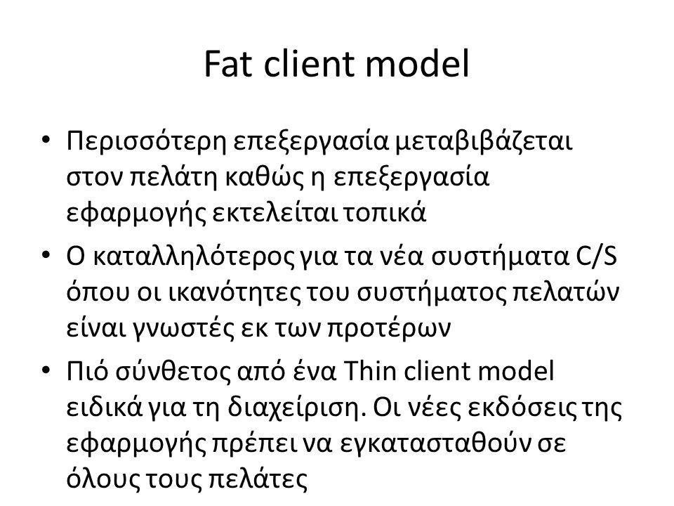 Fat client model Περισσότερη επεξεργασία μεταβιβάζεται στον πελάτη καθώς η επεξεργασία εφαρμογής εκτελείται τοπικά Ο καταλληλότερος για τα νέα συστήματα C/S όπου οι ικανότητες του συστήματος πελατών είναι γνωστές εκ των προτέρων Πιό σύνθετος από ένα Thin client model ειδικά για τη διαχείριση.