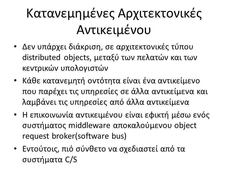 Κατανεμημένες Αρχιτεκτονικές Αντικειμένου Δεν υπάρχει διάκριση, σε αρχιτεκτονικές τύπου distributed objects, μεταξύ των πελατών και των κεντρικών υπολογιστών Κάθε κατανεμητή οντότητα είναι ένα αντικείμενο που παρέχει τις υπηρεσίες σε άλλα αντικείμενα και λαμβάνει τις υπηρεσίες από άλλα αντικείμενα Η επικοινωνία αντικειμένου είναι εφικτή μέσω ενός συστήματος middleware αποκαλούμενου object request broker(software bus) Εντούτοις, πιό σύνθετο να σχεδιαστεί από τα συστήματα C/S