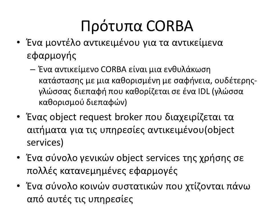 Πρότυπα CORBA Ένα μοντέλο αντικειμένου για τα αντικείμενα εφαρμογής – Ένα αντικείμενο CORBA είναι μια ενθυλάκωση κατάστασης με μια καθορισμένη με σαφήνεια, ουδέτερης- γλώσσας διεπαφή που καθορίζεται σε ένα IDL (γλώσσα καθορισμού διεπαφών) Ένας object request broker που διαχειρίζεται τα αιτήματα για τις υπηρεσίες αντικειμένου(object services) Ένα σύνολο γενικών object services της χρήσης σε πολλές κατανεμημένες εφαρμογές Ένα σύνολο κοινών συστατικών που χτίζονται πάνω από αυτές τις υπηρεσίες
