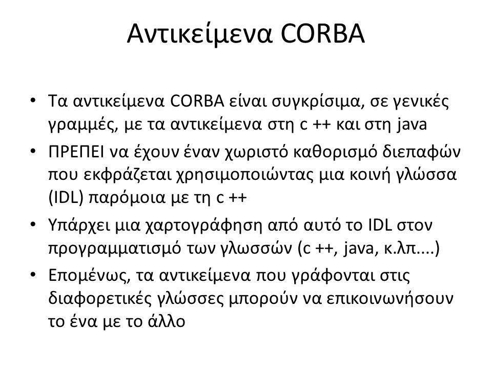Αντικείμενα CORBA Τα αντικείμενα CORBA είναι συγκρίσιμα, σε γενικές γραμμές, με τα αντικείμενα στη c ++ και στη java ΠΡΕΠΕΙ να έχουν έναν χωριστό καθορισμό διεπαφών που εκφράζεται χρησιμοποιώντας μια κοινή γλώσσα (IDL) παρόμοια με τη c ++ Υπάρχει μια χαρτογράφηση από αυτό το IDL στον προγραμματισμό των γλωσσών (c ++, java, κ.λπ....) Επομένως, τα αντικείμενα που γράφονται στις διαφορετικές γλώσσες μπορούν να επικοινωνήσουν το ένα με το άλλο