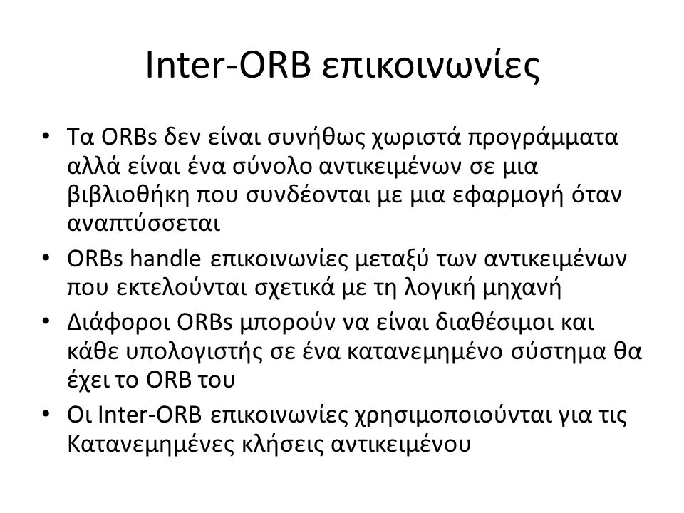Inter-ORB επικοινωνίες Τα ORBs δεν είναι συνήθως χωριστά προγράμματα αλλά είναι ένα σύνολο αντικειμένων σε μια βιβλιοθήκη που συνδέονται με μια εφαρμογή όταν αναπτύσσεται ORBs handle επικοινωνίες μεταξύ των αντικειμένων που εκτελούνται σχετικά με τη λογική μηχανή Διάφοροι ORBs μπορούν να είναι διαθέσιμοι και κάθε υπολογιστής σε ένα κατανεμημένο σύστημα θα έχει το ORB του Οι Inter-ORB επικοινωνίες χρησιμοποιούνται για τις Κατανεμημένες κλήσεις αντικειμένου