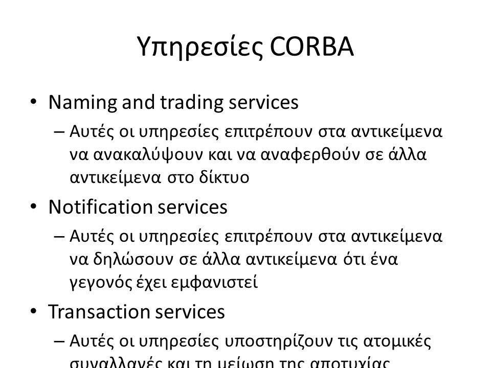 Υπηρεσίες CORBA Naming and trading services – Αυτές οι υπηρεσίες επιτρέπουν στα αντικείμενα να ανακαλύψουν και να αναφερθούν σε άλλα αντικείμενα στο δίκτυο Notification services – Αυτές οι υπηρεσίες επιτρέπουν στα αντικείμενα να δηλώσουν σε άλλα αντικείμενα ότι ένα γεγονός έχει εμφανιστεί Transaction services – Αυτές οι υπηρεσίες υποστηρίζουν τις ατομικές συναλλαγές και τη μείωση της αποτυχίας