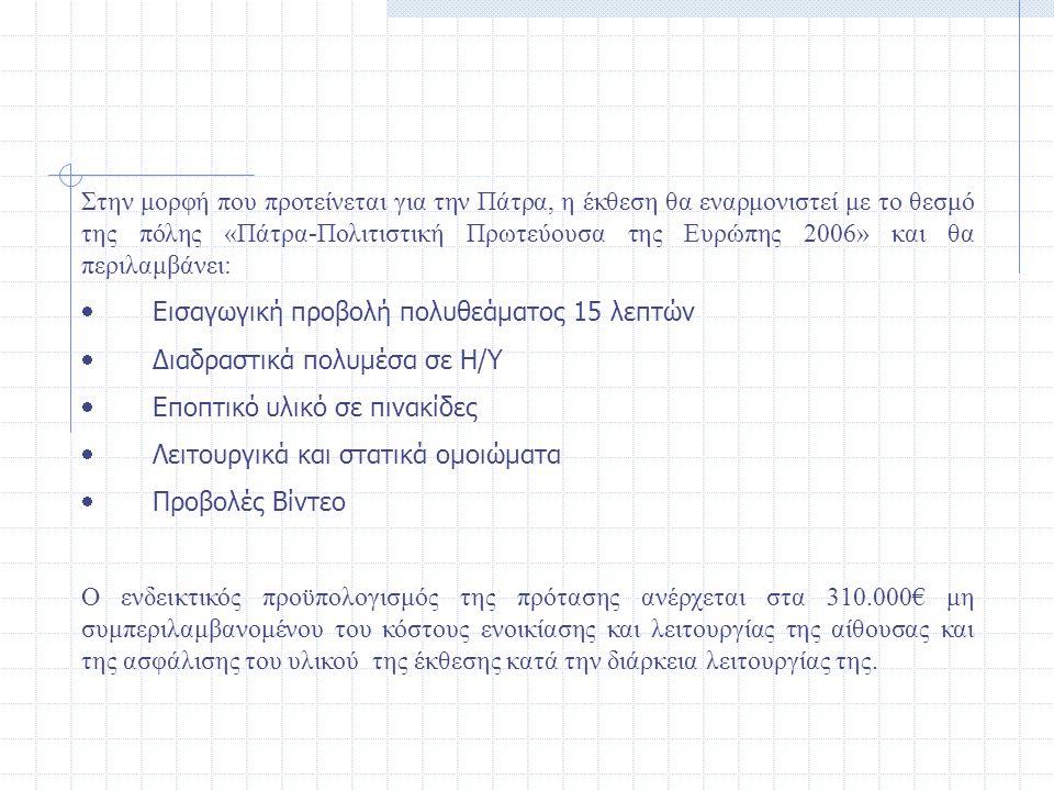 Στην μορφή που προτείνεται για την Πάτρα, η έκθεση θα εναρμονιστεί με το θεσμό της πόλης «Πάτρα-Πολιτιστική Πρωτεύουσα της Ευρώπης 2006» και θα περιλαμβάνει:  Εισαγωγική προβολή πολυθεάματος 15 λεπτών  Διαδραστικά πολυμέσα σε Η/Υ  Εποπτικό υλικό σε πινακίδες  Λειτουργικά και στατικά ομοιώματα  Προβολές Βίντεο Ο ενδεικτικός προϋπολογισμός της πρότασης ανέρχεται στα 310.000€ μη συμπεριλαμβανομένου του κόστους ενοικίασης και λειτουργίας της αίθουσας και της ασφάλισης του υλικού της έκθεσης κατά την διάρκεια λειτουργίας της.