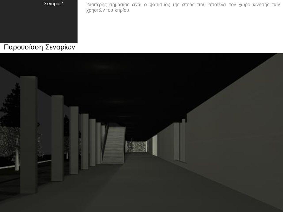 Ιδιαίτερης σημασίας είναι ο φωτισμός της στοάς που αποτελεί τον χώρο κίνησης των χρηστών του κτιρίου Παρουσίαση Σεναρίων Σενάριο 1