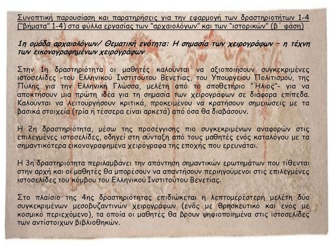 Συνοπτική παρουσίαση και παρατηρήσεις για την εφαρμογή των δραστηριοτήτων 1-4 ( βήματα 1-4) στα φύλλα εργασίας των αρχαιολόγων και των ιστορικών (β΄ φάση) 1η ομάδα αρχαιολόγων/ Θεματική ενότητα: Η σημασία των χειρογράφων – η τέχνη των εικονογραφημένων χειρογράφων Στην 1η δραστηριότητα οι μαθητές καλούνται να αξιοποιήσουν συγκεκριμένες ιστοσελίδες -του Ελληνικού Ινστιτούτου Βενετίας, του Υπουργείου Πολιτισμού, της Πύλης για την Ελληνική Γλώσσα, μελέτη από το αποθετήριο Ήλιος - για να αποκτήσουν μια πρώτη ιδέα για τη σημασία των χειρογράφων σε διάφορα επίπεδα.